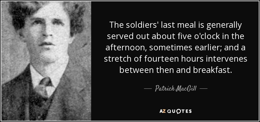 The soldiers' last meal is generally served out about five o'clock in the afternoon, sometimes earlier; and a stretch of fourteen hours intervenes between then and breakfast. - Patrick MacGill