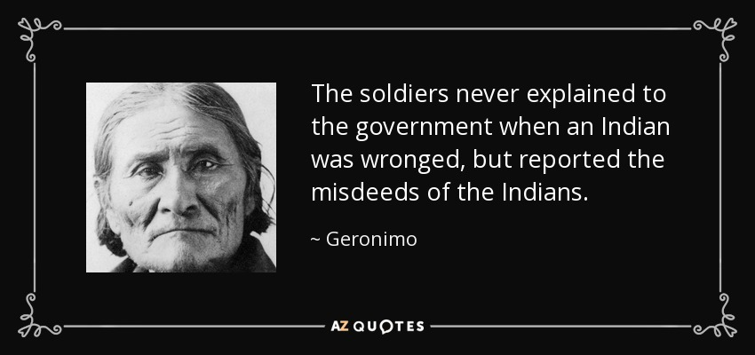 The soldiers never explained to the government when an Indian was wronged, but reported the misdeeds of the Indians. - Geronimo