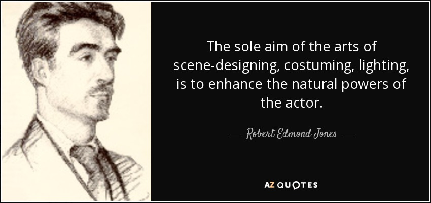 The sole aim of the arts of scene-designing, costuming, lighting, is to enhance the natural powers of the actor. - Robert Edmond Jones