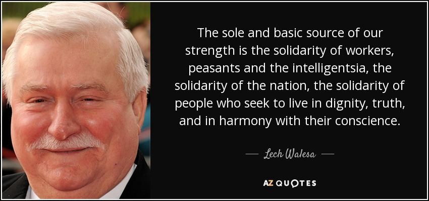 The sole and basic source of our strength is the solidarity of workers, peasants and the intelligentsia, the solidarity of the nation, the solidarity of people who seek to live in dignity, truth, and in harmony with their conscience. - Lech Walesa