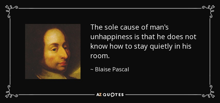 The sole cause of man's unhappiness is that he does not know how to stay quietly in his room. - Blaise Pascal