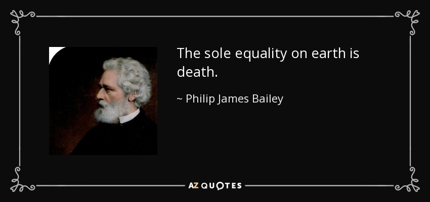 The sole equality on earth is death. - Philip James Bailey