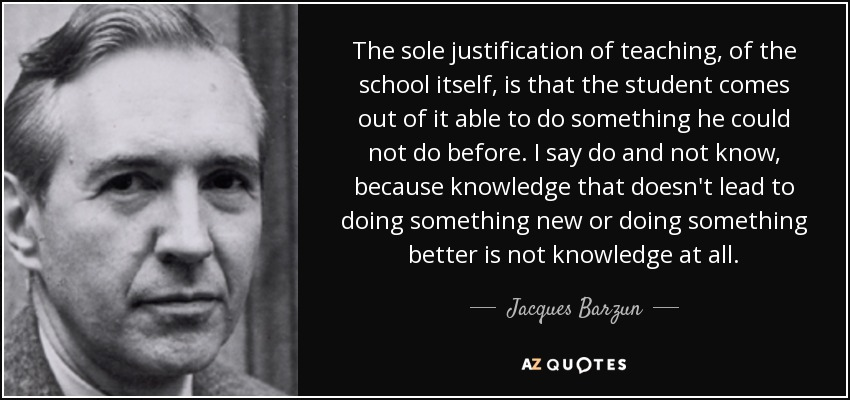 The sole justification of teaching, of the school itself, is that the student comes out of it able to do something he could not do before. I say do and not know, because knowledge that doesn't lead to doing something new or doing something better is not knowledge at all. - Jacques Barzun