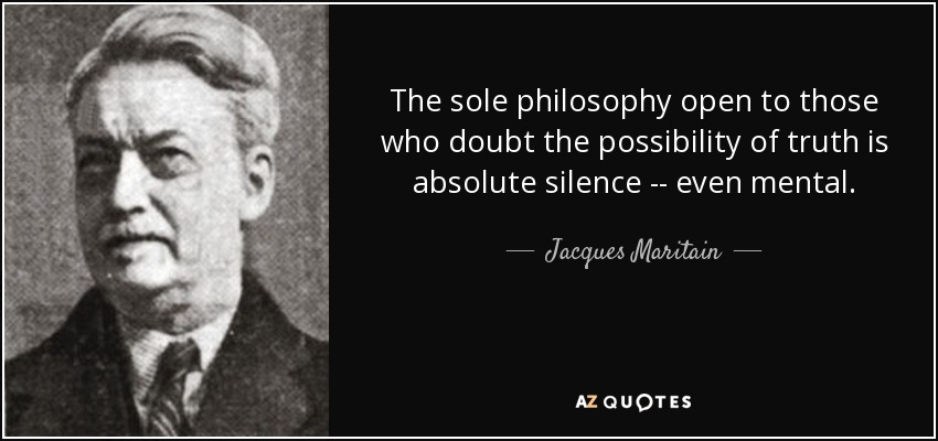 The sole philosophy open to those who doubt the possibility of truth is absolute silence -- even mental. - Jacques Maritain