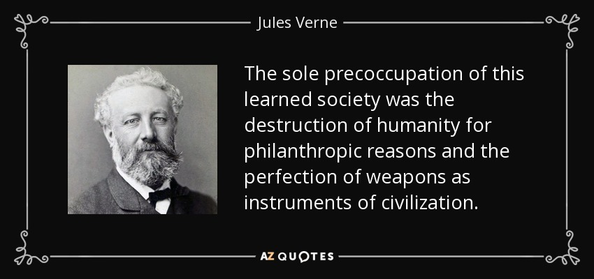 The sole precoccupation of this learned society was the destruction of humanity for philanthropic reasons and the perfection of weapons as instruments of civilization. - Jules Verne