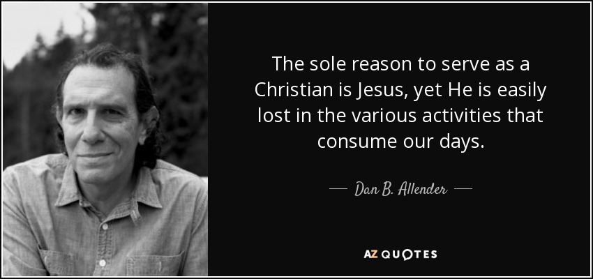 The sole reason to serve as a Christian is Jesus, yet He is easily lost in the various activities that consume our days. - Dan B. Allender