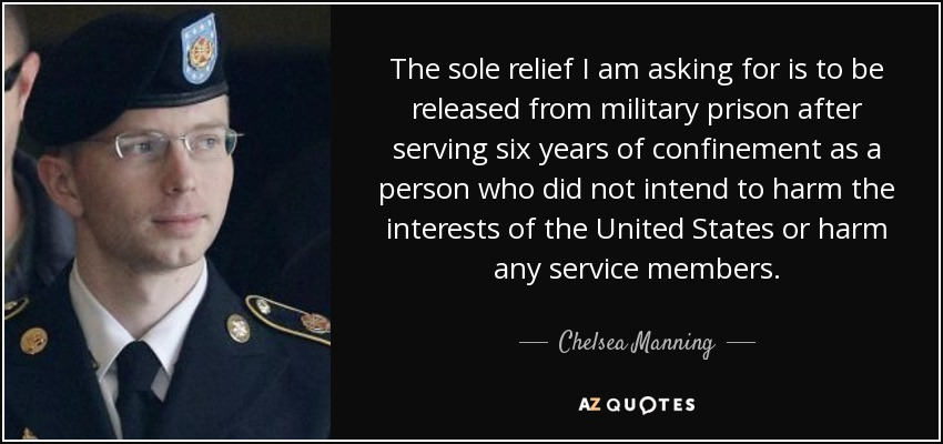 The sole relief I am asking for is to be released from military prison after serving six years of confinement as a person who did not intend to harm the interests of the United States or harm any service members. - Chelsea Manning