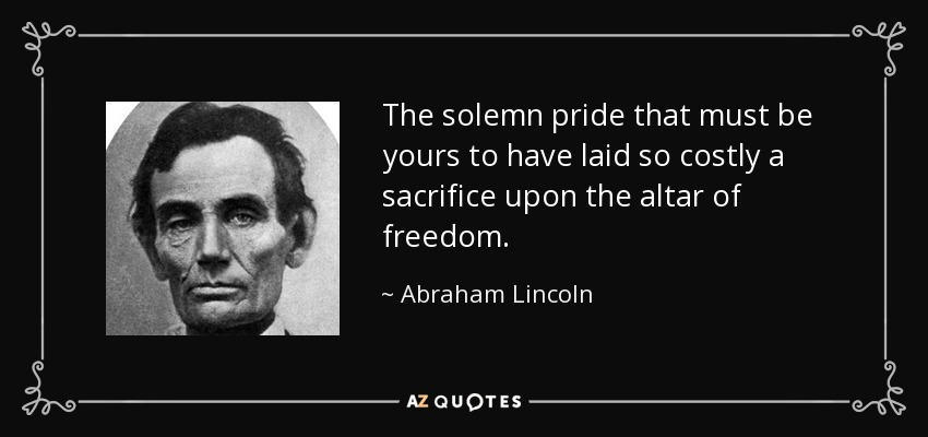 The solemn pride that must be yours to have laid so costly a sacrifice upon the altar of freedom. - Abraham Lincoln