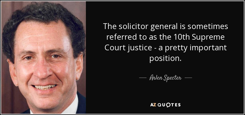 The solicitor general is sometimes referred to as the 10th Supreme Court justice - a pretty important position. - Arlen Specter
