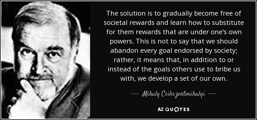 The solution is to gradually become free of societal rewards and learn how to substitute for them rewards that are under one's own powers. This is not to say that we should abandon every goal endorsed by society; rather, it means that, in addition to or instead of the goals others use to bribe us with, we develop a set of our own. - Mihaly Csikszentmihalyi