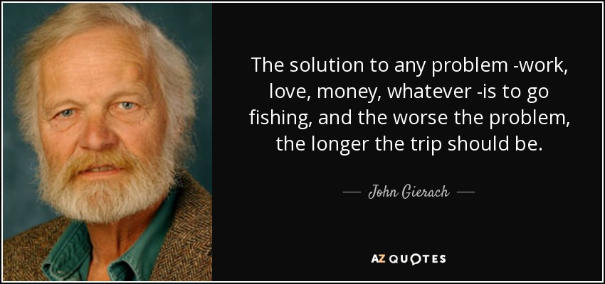 The solution to any problem -work, love, money, whatever -is to go fishing, and the worse the problem, the longer the trip should be. - John Gierach