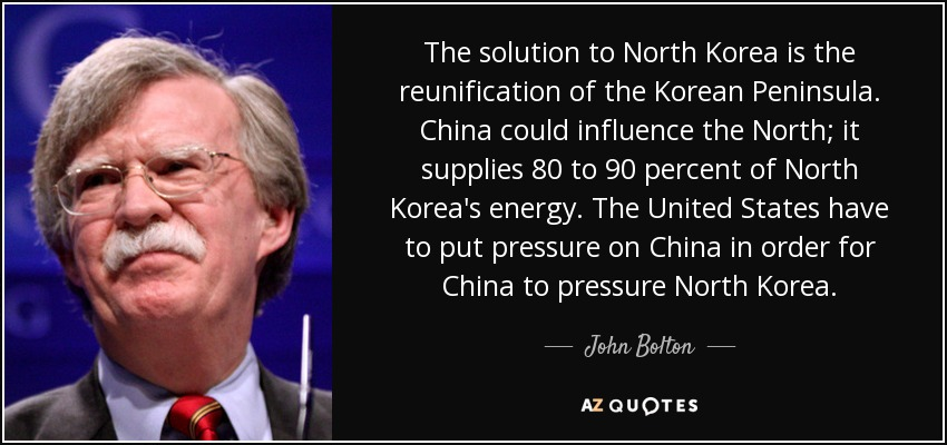 The solution to North Korea is the reunification of the Korean Peninsula. China could influence the North; it supplies 80 to 90 percent of North Korea's energy. The United States have to put pressure on China in order for China to pressure North Korea. - John Bolton