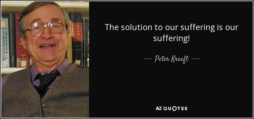 The solution to our suffering is our suffering! - Peter Kreeft