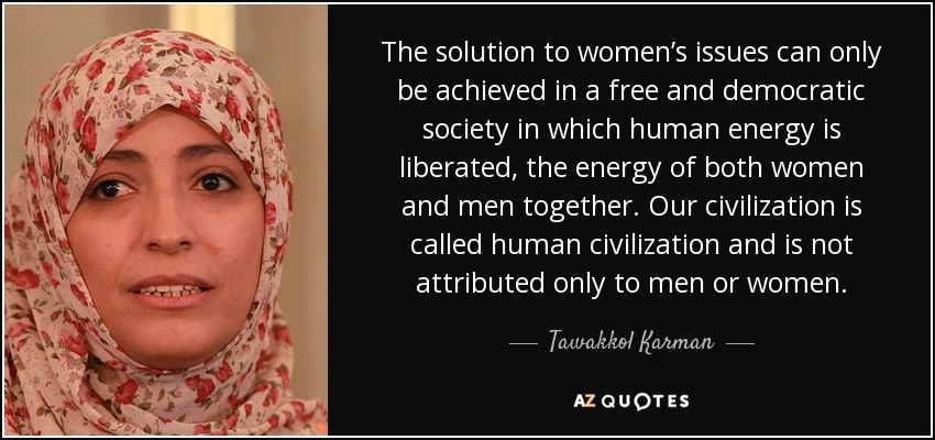 The solution to women's issues can only be achieved in a free and democratic society in which human energy is liberated, the energy of both women and men together. Our civilization is called human civilization and is not attributed only to men or women. - Tawakkol Karman