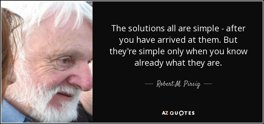 The solutions all are simple - after you have arrived at them. But they're simple only when you know already what they are. - Robert M. Pirsig