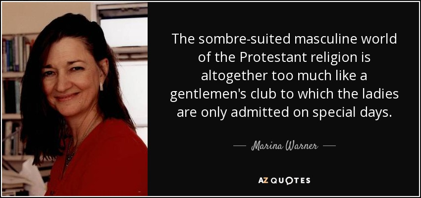 The sombre-suited masculine world of the Protestant religion is altogether too much like a gentlemen's club to which the ladies are only admitted on special days. - Marina Warner