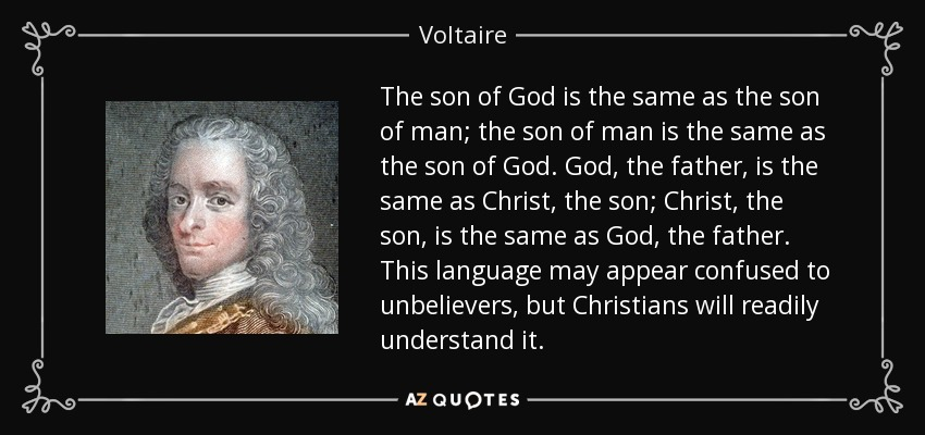 The son of God is the same as the son of man; the son of man is the same as the son of God. God, the father, is the same as Christ, the son; Christ, the son, is the same as God, the father. This language may appear confused to unbelievers, but Christians will readily understand it. - Voltaire
