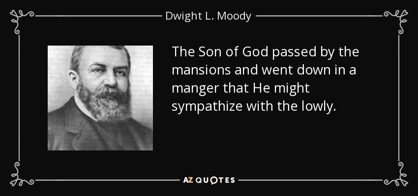 The Son of God passed by the mansions and went down in a manger that He might sympathize with the lowly. - Dwight L. Moody