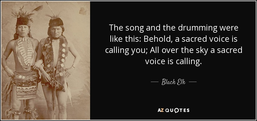The song and the drumming were like this: Behold, a sacred voice is calling you; All over the sky a sacred voice is calling. - Black Elk