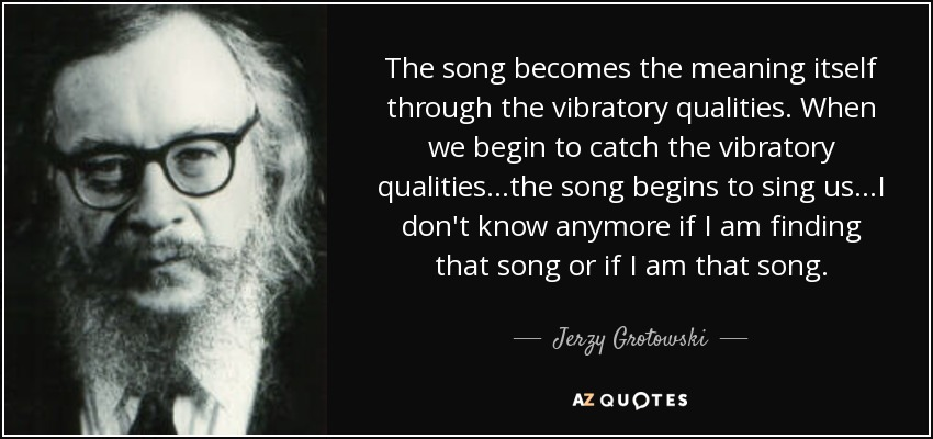 The song becomes the meaning itself through the vibratory qualities. When we begin to catch the vibratory qualities...the song begins to sing us...I don't know anymore if I am finding that song or if I am that song. - Jerzy Grotowski