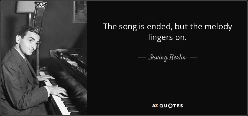 The song is ended, but the melody lingers on. - Irving Berlin