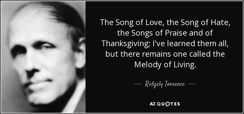 The Song of Love, the Song of Hate, the Songs of Praise and of Thanksgiving; I've learned them all, but there remains one called the Melody of Living. - Ridgely Torrence