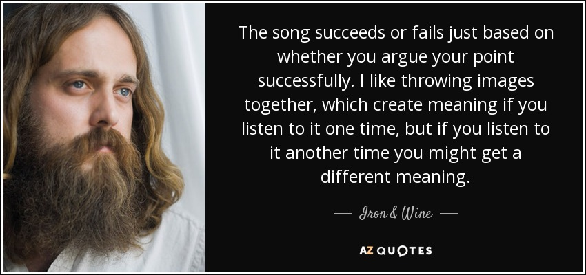 The song succeeds or fails just based on whether you argue your point successfully. I like throwing images together, which create meaning if you listen to it one time, but if you listen to it another time you might get a different meaning. - Iron & Wine