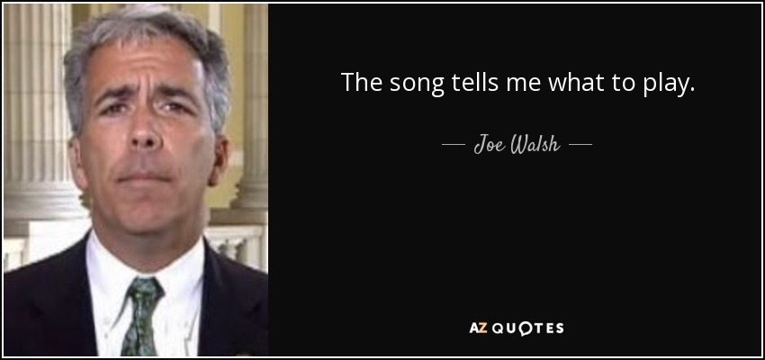 The song tells me what to play. - Joe Walsh