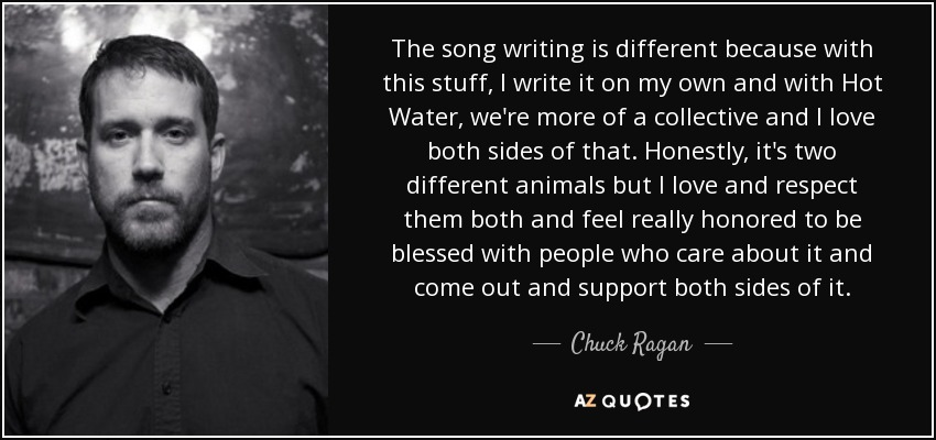 The song writing is different because with this stuff, I write it on my own and with Hot Water, we're more of a collective and I love both sides of that. Honestly, it's two different animals but I love and respect them both and feel really honored to be blessed with people who care about it and come out and support both sides of it. - Chuck Ragan