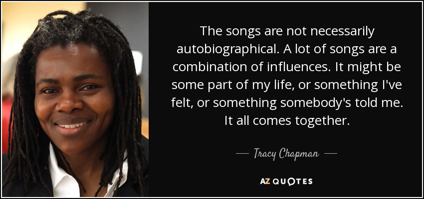 The songs are not necessarily autobiographical. A lot of songs are a combination of influences. It might be some part of my life, or something I've felt, or something somebody's told me. It all comes together. - Tracy Chapman