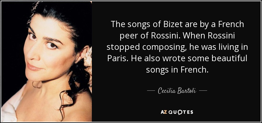 The songs of Bizet are by a French peer of Rossini. When Rossini stopped composing, he was living in Paris. He also wrote some beautiful songs in French. - Cecilia Bartoli