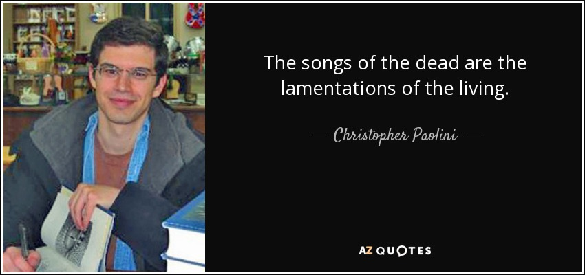 The songs of the dead are the lamentations of the living. - Christopher Paolini