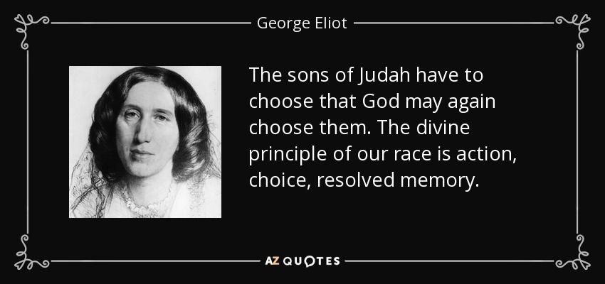 The sons of Judah have to choose that God may again choose them. The divine principle of our race is action, choice, resolved memory. - George Eliot