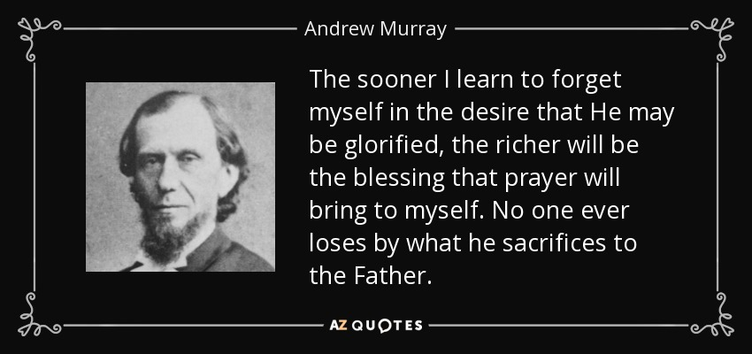 The sooner I learn to forget myself in the desire that He may be glorified, the richer will be the blessing that prayer will bring to myself. No one ever loses by what he sacrifices to the Father. - Andrew Murray