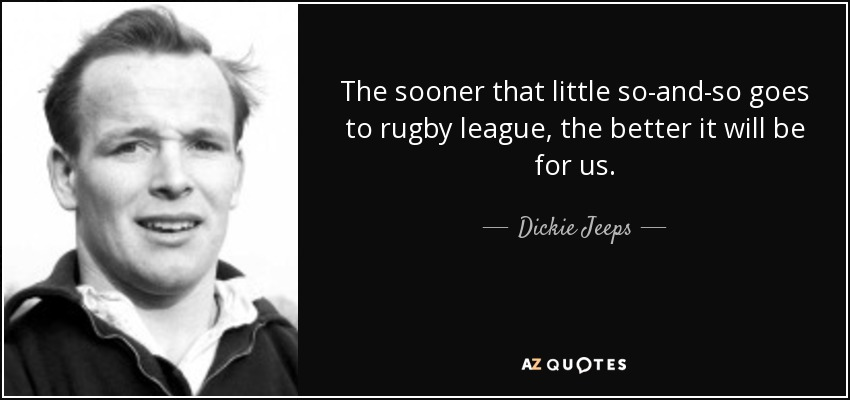 The sooner that little so-and-so goes to rugby league, the better it will be for us. - Dickie Jeeps
