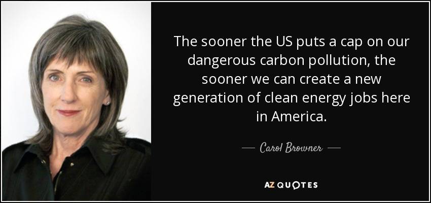 The sooner the US puts a cap on our dangerous carbon pollution, the sooner we can create a new generation of clean energy jobs here in America. - Carol Browner