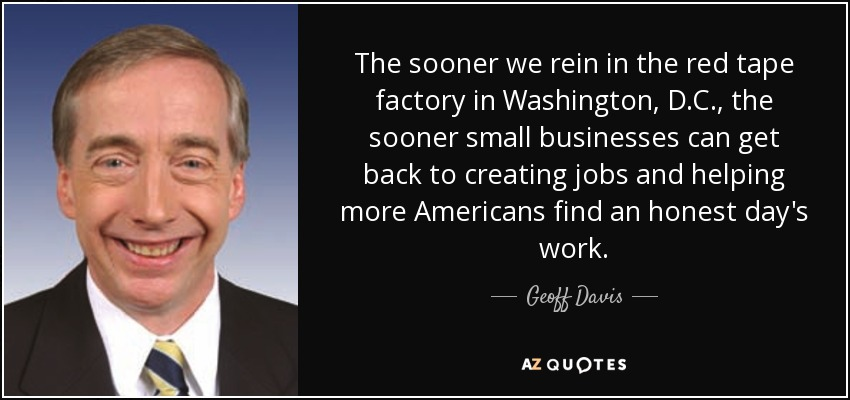 The sooner we rein in the red tape factory in Washington, D.C., the sooner small businesses can get back to creating jobs and helping more Americans find an honest day's work. - Geoff Davis