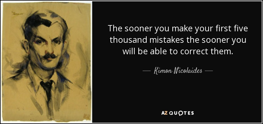 The sooner you make your first five thousand mistakes the sooner you will be able to correct them. - Kimon Nicolaides