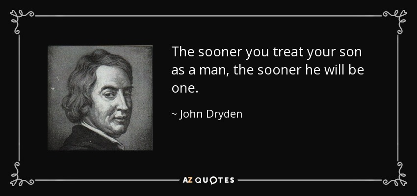 The sooner you treat your son as a man, the sooner he will be one. - John Dryden