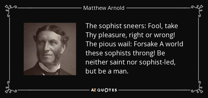 The sophist sneers: Fool, take Thy pleasure, right or wrong! The pious wail: Forsake A world these sophists throng! Be neither saint nor sophist-led, but be a man. - Matthew Arnold