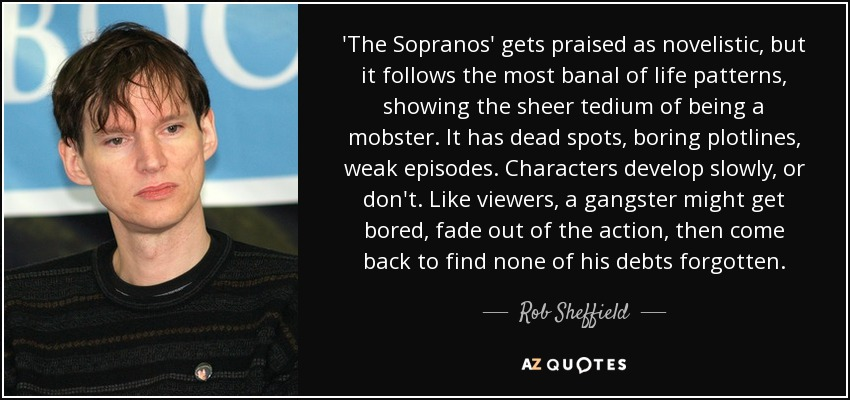'The Sopranos' gets praised as novelistic, but it follows the most banal of life patterns, showing the sheer tedium of being a mobster. It has dead spots, boring plotlines, weak episodes. Characters develop slowly, or don't. Like viewers, a gangster might get bored, fade out of the action, then come back to find none of his debts forgotten. - Rob Sheffield