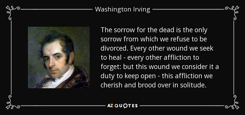 The sorrow for the dead is the only sorrow from which we refuse to be divorced. Every other wound we seek to heal - every other affliction to forget: but this wound we consider it a duty to keep open - this affliction we cherish and brood over in solitude. - Washington Irving