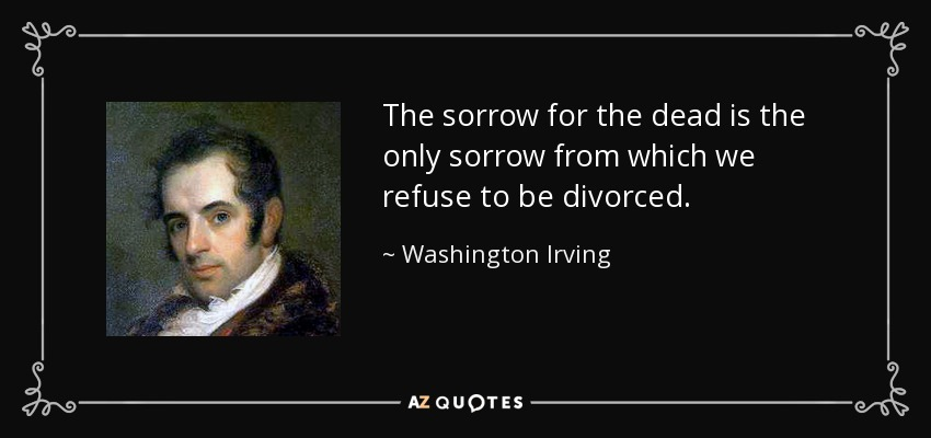 The sorrow for the dead is the only sorrow from which we refuse to be divorced. - Washington Irving