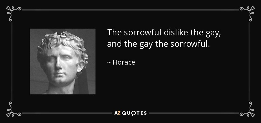 The sorrowful dislike the gay, and the gay the sorrowful. - Horace