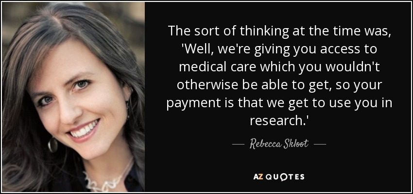 The sort of thinking at the time was, 'Well, we're giving you access to medical care which you wouldn't otherwise be able to get, so your payment is that we get to use you in research.' - Rebecca Skloot
