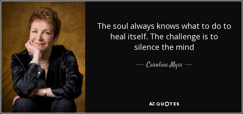 The soul always knows what to do to heal itself. The challenge is to silence the mind - Caroline Myss