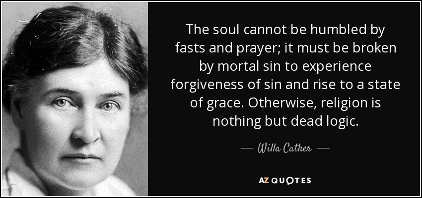 The soul cannot be humbled by fasts and prayer; it must be broken by mortal sin to experience forgiveness of sin and rise to a state of grace. Otherwise, religion is nothing but dead logic. - Willa Cather