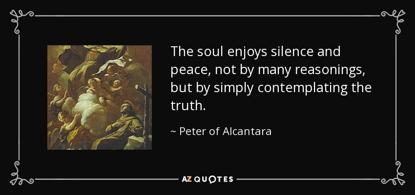 The soul enjoys silence and peace, not by many reasonings, but by simply contemplating the truth. - Peter of Alcantara