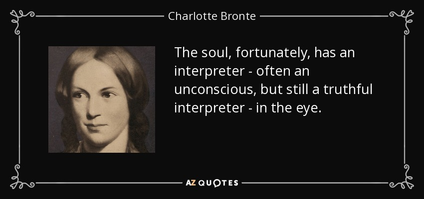 The soul, fortunately, has an interpreter - often an unconscious, but still a truthful interpreter - in the eye. - Charlotte Bronte