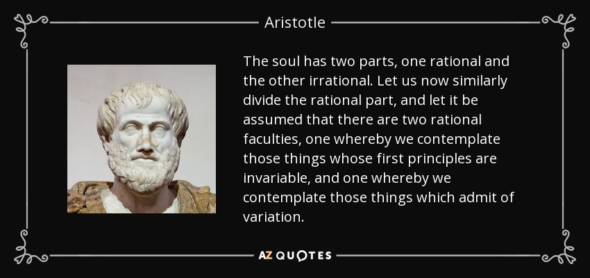 The soul has two parts, one rational and the other irrational. Let us now similarly divide the rational part, and let it be assumed that there are two rational faculties, one whereby we contemplate those things whose first principles are invariable, and one whereby we contemplate those things which admit of variation. - Aristotle